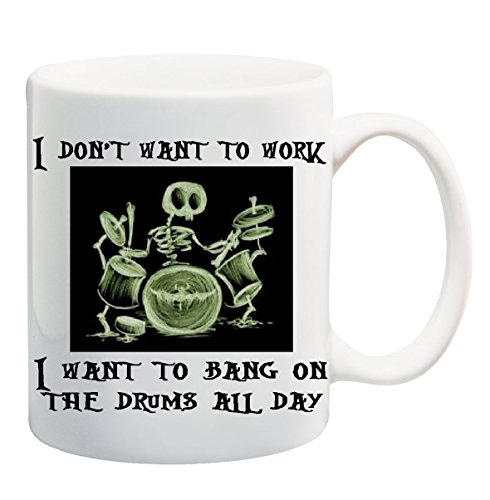 I DON'T WANT TO WORK. I WANT TO BANG ON THE DRUMS ALL DAY Coffee Mug Cup - 11 ounces (Want To Bang On The Drum All Day)
