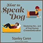 How to Speak Dog: Mastering the Art of Dog-Human Communication | Stanley Coren