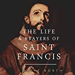 The Life and Prayers of Saint Francis of Assisi | Wyatt North