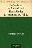 The Variation of Animals and Plants Under Domestication, Vol. I. (English Edition)