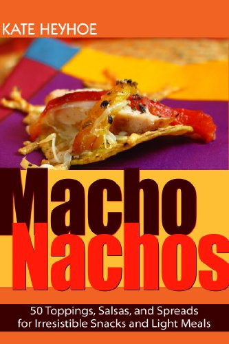 Macho Nachos: 50 Toppings, Salsas, and Spreads for Irresistible Snacks and Light Meals by Kate Heyhoe