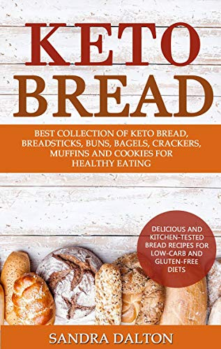 Keto Bread: Delicious and Kitchen-Tested Bread Recipes for Low-Carb and Gluten-Free Diets. Best Collection of Keto Bread, Breadsticks, Buns, Bagels, Crackers, Muffins and Cookies for Healthy Eating by Sandra Dalton