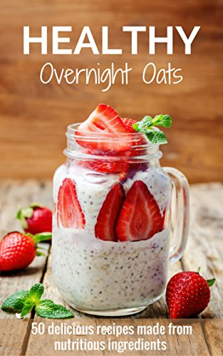 Healthy Overnight Oats: 50 Delicious Recipes Made From Nutritious Ingredients