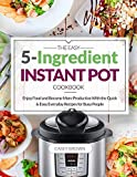 The Easy 5-Ingredient Instant Pot Cookbook: Enjoy Food and Become More Productive With the Quick & Easy Everyday Recipes for Busy People