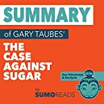 Summary of Gary Taubes' The Case Against Sugar: Key Takeaways & Analysis | Sumoreads