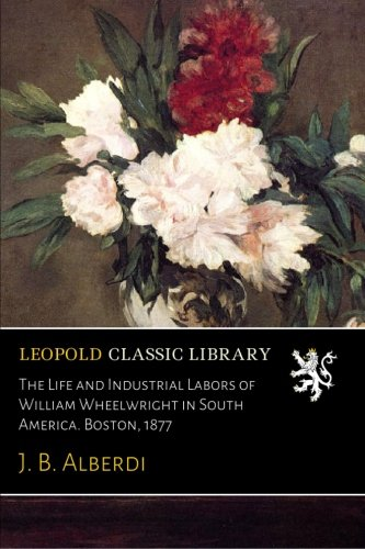 The Life and Industrial Labors of William Wheelwright in South America. Boston, 1877 PDF ePub ebook
