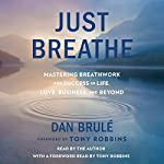 Just Breathe: Mastering Breathwork for Success in Life, Love, Business, and Beyond | Dan Brule,Tony Robbins - foreword