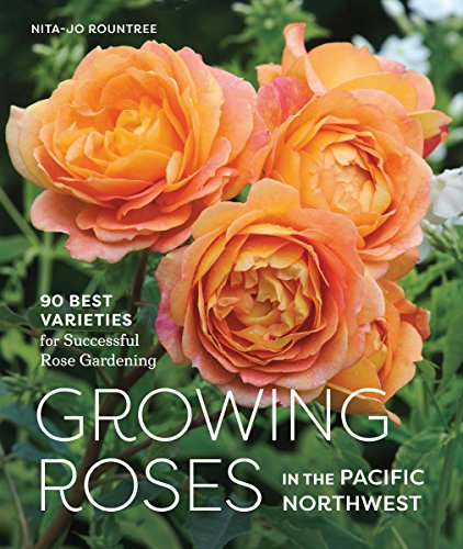 Growing Roses in the Pacific Northwest: 90 Best Varieties for Successful Rose Gardening (Pacific Northwest Region Of The United States)
