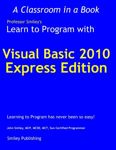 Learn to Program with Visual Basic 2010 Express (Learn To Program with Professor Smiley) - Visual Basic Studio 2010