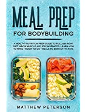"""Meal Prep for Bodybuilding: A Healthy Nutrition Prep Guide to Follow Right Diet, Grow Muscle and Stay Motivated. Learn How to Make """"Ready to Go"""" Meals to Burn Extra Fats"""