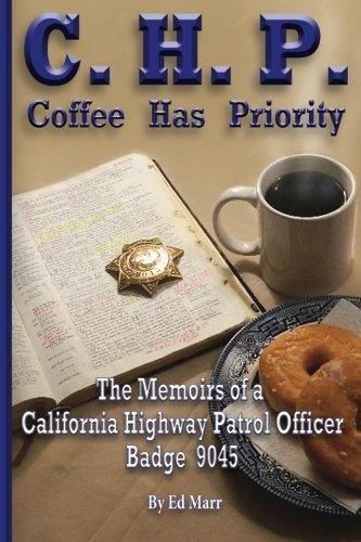 C.H.P. - Coffee Has Priority: The Memoirs of a California Highway Patrol Officer Badge 9045