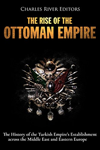 The Rise of the Ottoman Empire: The History of the Turkish Empire's Establishment across the Middle East and Eastern Europe (The Rise & Rule Of Ancient Empires)