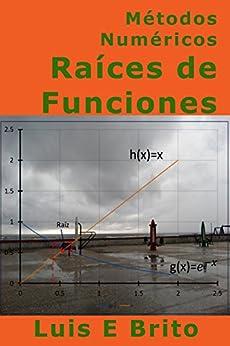 Métodos Numéricos Raíces de Funciones: Como calcular raíces de funciones utilizando métodos numéricos de [Brito, Luis]