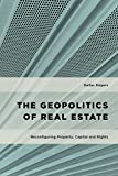 The Geopolitics of Real Estate: Reconfiguring Property, Capital and Rights (Geopolitical Bodies, Material Worlds)