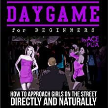 Daygame for Beginners: How to Approach Girls on the Street Directly and Naturally Audiobook by Ace Pua Narrated by Peter Cure