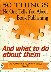 50 Things No One Tells You About Book Publishing: And what to do about them (The Authorship Adventure Series)