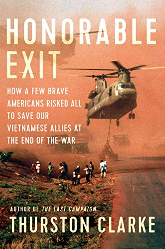 Honorable Exit: How a Few Brave Americans Risked All to Save Our Vietnamese Allies at the End of the War