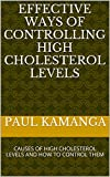 EFFECTIVE WAYS OF CONTROLLING HIGH CHOLESTEROL LEVELS: CAUSES OF HIGH CHOLESTEROL LEVELS AND HOW TO CONTROL THEM