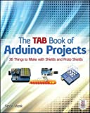 The TAB Book of Arduino Projects: 36 Things to Make with Shields and Proto Shields (Electronics)