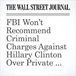 FBI Won't Recommend Criminal Charges Against Hillary Clinton Over Private Email Use | Kate O'Keeffe,Byron Tau