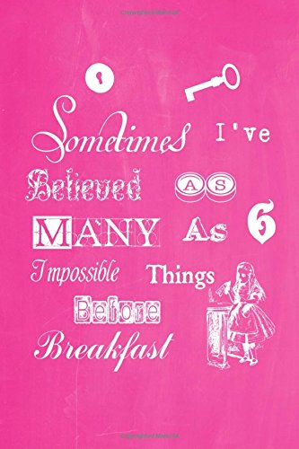"Download Alice in Wonderland Pastel Chalkboard Journal - Sometimes I've Believed As Many As Six Impossible Things Before Breakfast (Pink): 100 page 6"" x 9"" ... Pastel Chalkboard Journal - Pink) (Volume 1) ebook"