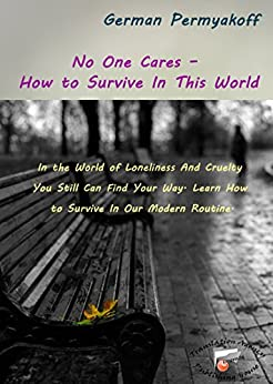 No One Cares – How to Survive In This World: In the World of Loneliness And Cruelty You Still Can Find Your Way. Learn How to Survive In Our Modern Routine by [Permyakoff, German]