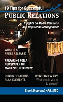 19 Tips for Successful Public Relations: Insights on Media Relations and Reputation Management by [Skogrand, Brant]