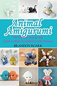 Animal Amigurumi: The Ultimate Step by Step Guide to Make Toy Animal Crochet Patterns (English Edition)