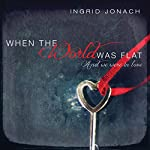 When the World was Flat (And We Were in Love) | Ingrid Jonach