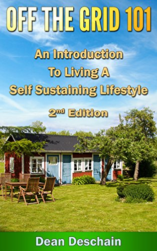 Off the Grid 101: An Introduction to Living  A Self-Sustaining Lifestyle (2nd Edition) (green energy, crops, planting, homesteading, wind energy, livestock, farming) by [Deschain, Dean]