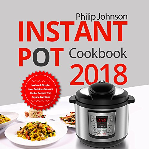 Instant Pot Cookbook 2018: Modern & Simple, Most Delicious Pressure Cooker Recipes That Anyone Can Cook by Philip Johnson
