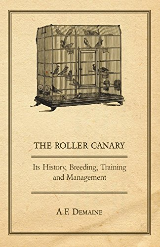 Pet Canary Birds (The Roller Canary - Its History, Breeding, Training and Management)