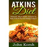Atkins Diet: What It Is, Why It Works, And How To Make It Work For You Starting Today!!! (BONUS: Delicious Recipes Included To Help You Lose Weight) (Atkins ... Diet Book , Recipes, Breakfast, Revolution)