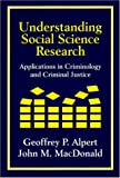 Understanding Social Science Research : Applications in Criminology and Criminal Justice, Alpert, Geoffrey P. and MacDonald, John M., 1577661923