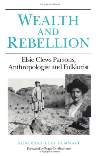 Wealth and Rebellion: Elsie Clews Parsons, Anthropologist and Folklorist (PUBLICATIONS OF THE AMERICAN FOLKLORE SOCIETY
