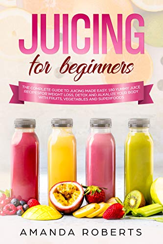 JUICING FOR BEGINNERS: The complete guide to juicing made easy. 180 yummy juice recipes for weight loss, detox and alkalize your body with fruits, vegetables and superfoods by Amanda Roberts