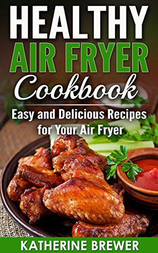 Healthy Air Fryer Cookbook: Easy and Delicious Recipes for Your Air Fryer by Katherine Brewer