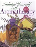 Indulge Yourself with Aromatherapy, M. Lou Luchsinger, 0806927631