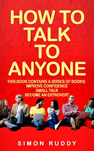 How To Talk To Anyone: Build Confidence, Learn To How To Small Talk And Be Able To Extrovert Yourself - 3 Manuscripts (Effective Communication Book 4)