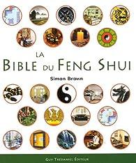 La Bible du Feng Shui : Un guide détaillé pour améliorer votre maison, votre santé, vos finances et votre vie par Simon Brown