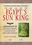 Egypt's Sun King: Amenhotep Iii™-An Intimate Chronicle of Ancient Egypt's Most Glorious Pharaoh