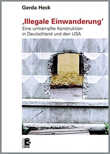 'Illegale Einwanderung': Eine umkämpfte Konstruktion in Deutschland und den USA (Edition DISS)