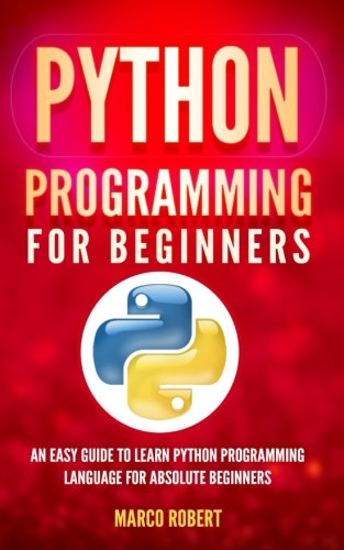 Python Programming: An Easy Guide To Learn Python Programming Language For Absolute Beginners by CreateSpace Independent Publishing Platform