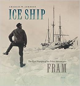 Ice Ship: The Epic Voyages of the Polar Adventurer Fram