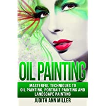 Oil Painting: Masterful Techniques to Oil Painting, Portrait Painting and Landscape Painting
