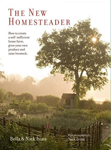 the new homesteader how to create a self sufficient home farm, growthe new homesteader how to create a self sufficient home farm, grow your own produce and raise livestock bella ivins, nick ivins 0884908552959