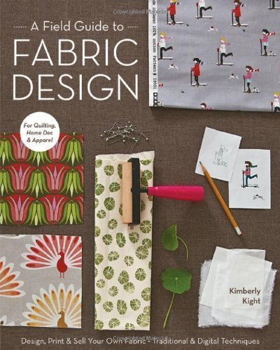 A Field Guide to Fabric Design: Design, Print & Sell Your Own Fabric; Traditional & Digital Techniques; For Quilting, Home Dec & Apparel by Kim Kight (2011)