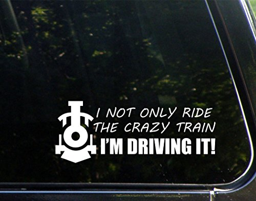 (I Not Only Ride The Crazy Train I'm Driving It - Funny Die Cut (NOT PRINTED) Decal)