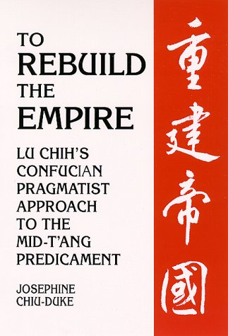 To Rebuild the Empire: Lu Chih's Confucian Pragmatist Approach to the Mid-t'Ang Predicament (Suny Series in Chinese Philosophy and Culture)