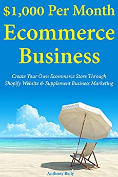 $1,000 Per Month Ecommerce Business: Create Your Own Ecommerce Store Through Shopify Website & Supplement Business Marketing